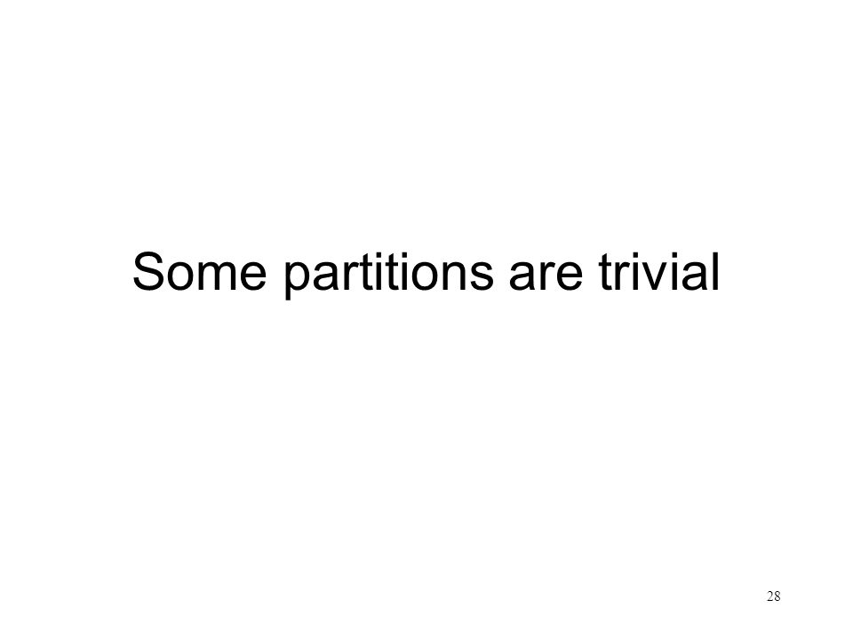 28 Some partitions are trivial