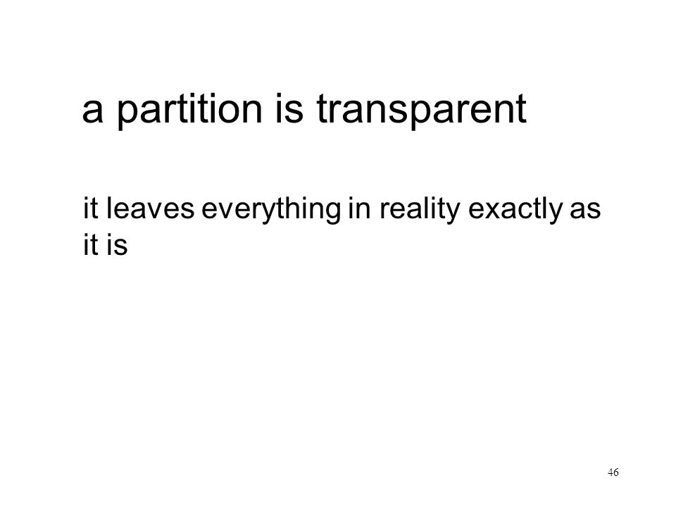 46 a partition is transparent it leaves everything in reality exactly as it is