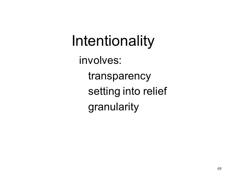 69 Intentionality involves: transparency setting into relief granularity