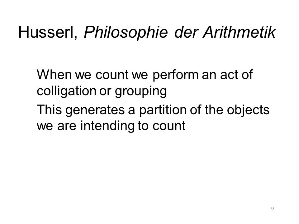 9 Husserl, Philosophie der Arithmetik When we count we perform an act of colligation or grouping This generates a partition of the objects we are inte