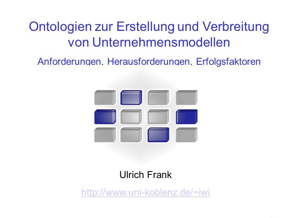 Ontologien zur Erstellung und Verbreitung von Unternehmensmodellen Anforderungen, Herausforderungen, Erfolgsfaktoren Ulrich Frank http://www.uni-koble