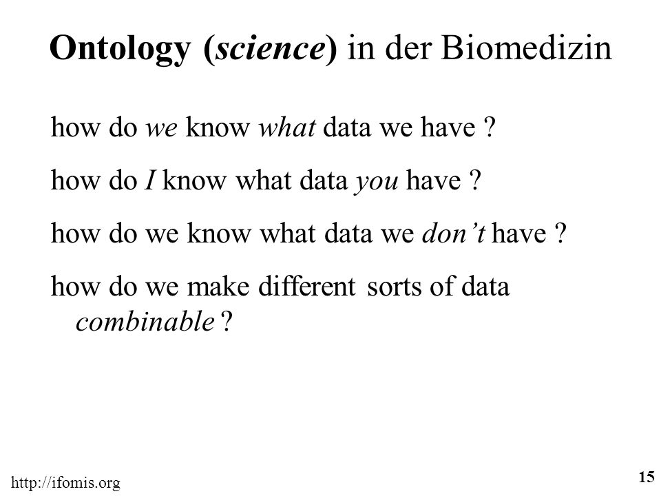 http://ifomis.org 15 Ontology (science) in der Biomedizin how do we know what data we have ? how do I know what data you have ? how do we know what da