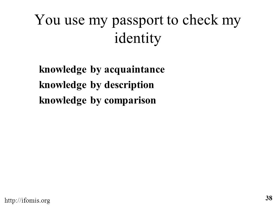 http://ifomis.org 38 You use my passport to check my identity knowledge by acquaintance knowledge by description knowledge by comparison