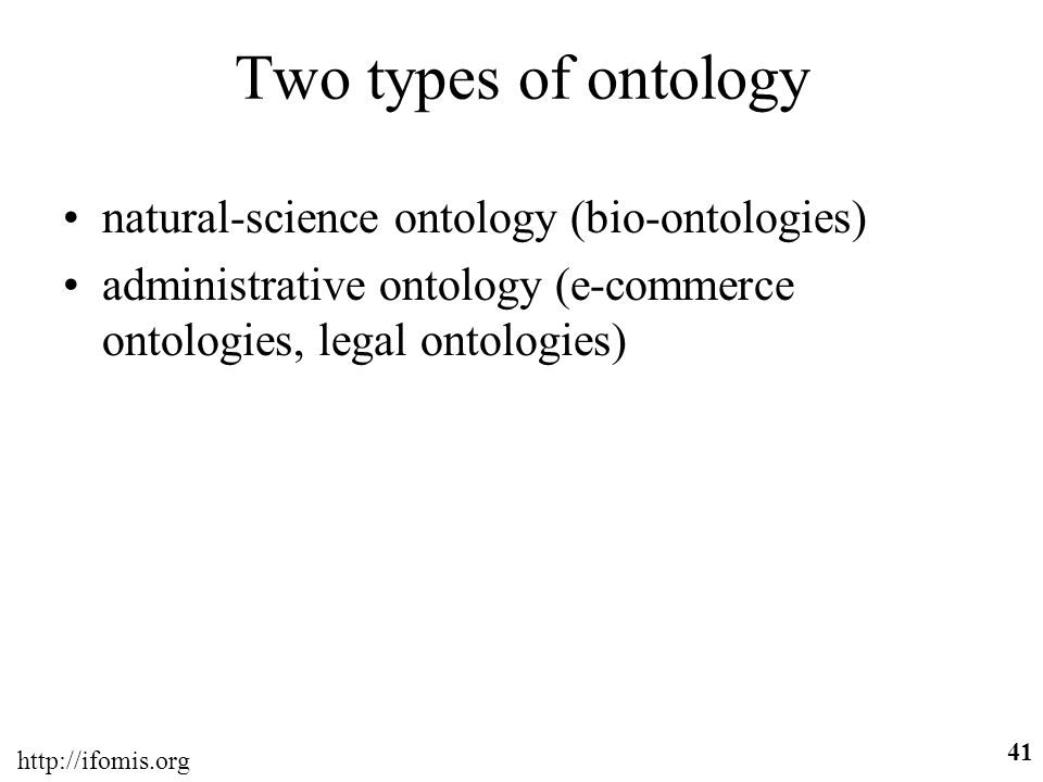 http://ifomis.org 41 Two types of ontology natural-science ontology (bio-ontologies) administrative ontology (e-commerce ontologies, legal ontologies)