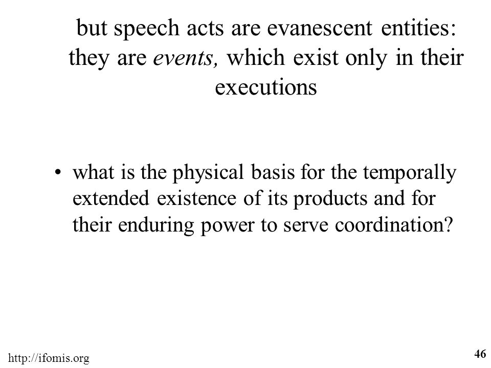http://ifomis.org 46 but speech acts are evanescent entities: they are events, which exist only in their executions what is the physical basis for the