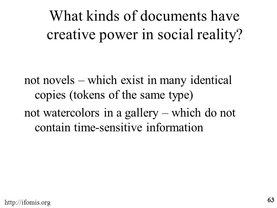 http://ifomis.org 63 What kinds of documents have creative power in social reality? not novels – which exist in many identical copies (tokens of the s