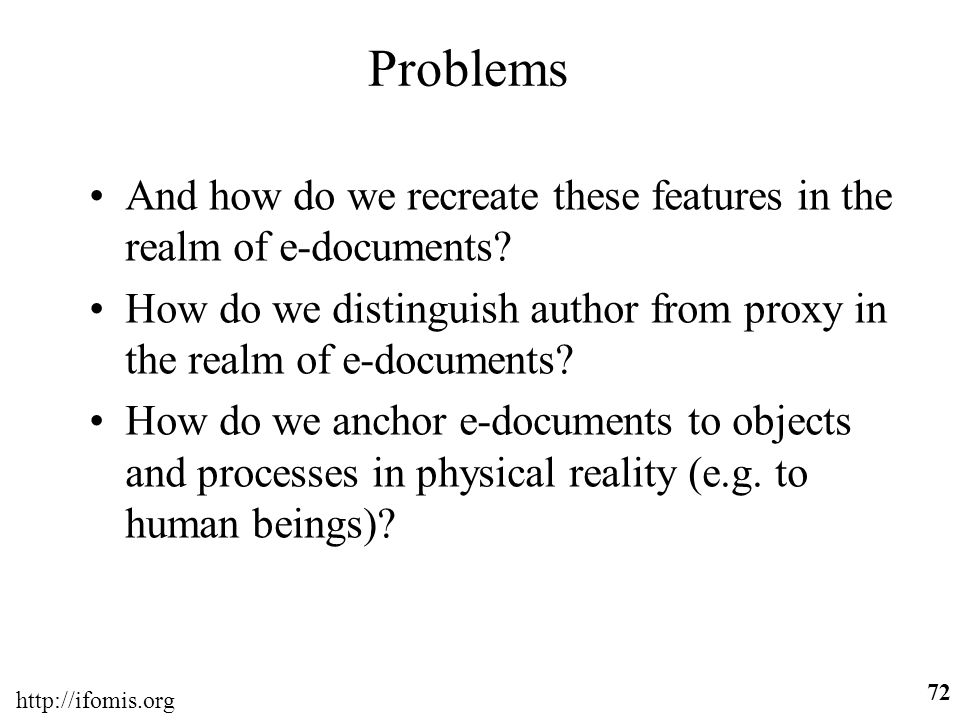 http://ifomis.org 72 Problems And how do we recreate these features in the realm of e-documents? How do we distinguish author from proxy in the realm
