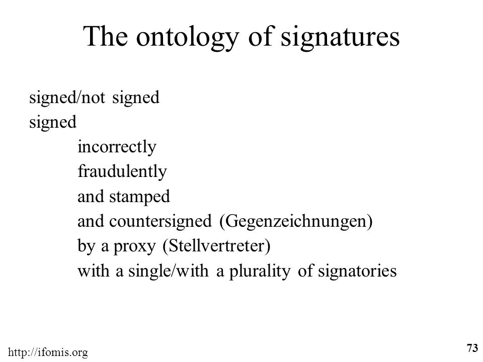 http://ifomis.org 73 The ontology of signatures signed/not signed signed incorrectly fraudulently and stamped and countersigned (Gegenzeichnungen) by