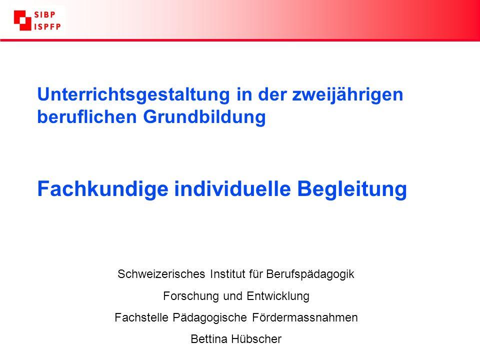 Unterrichtsgestaltung in der zweijährigen beruflichen Grundbildung Fachkundige individuelle Begleitung Schweizerisches Institut für Berufspädagogik Forschung und Entwicklung Fachstelle Pädagogische Fördermassnahmen Bettina Hübscher