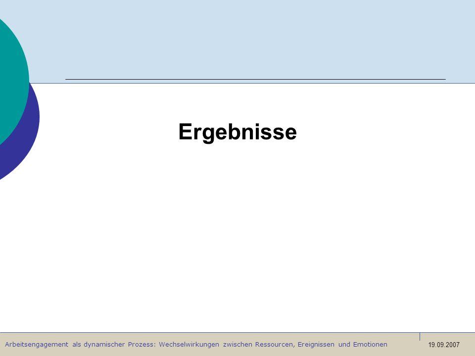 Arbeitsengagement als dynamischer Prozess: Wechselwirkungen zwischen Ressourcen, Ereignissen und Emotionen 19.09.2007 Ergebnisse