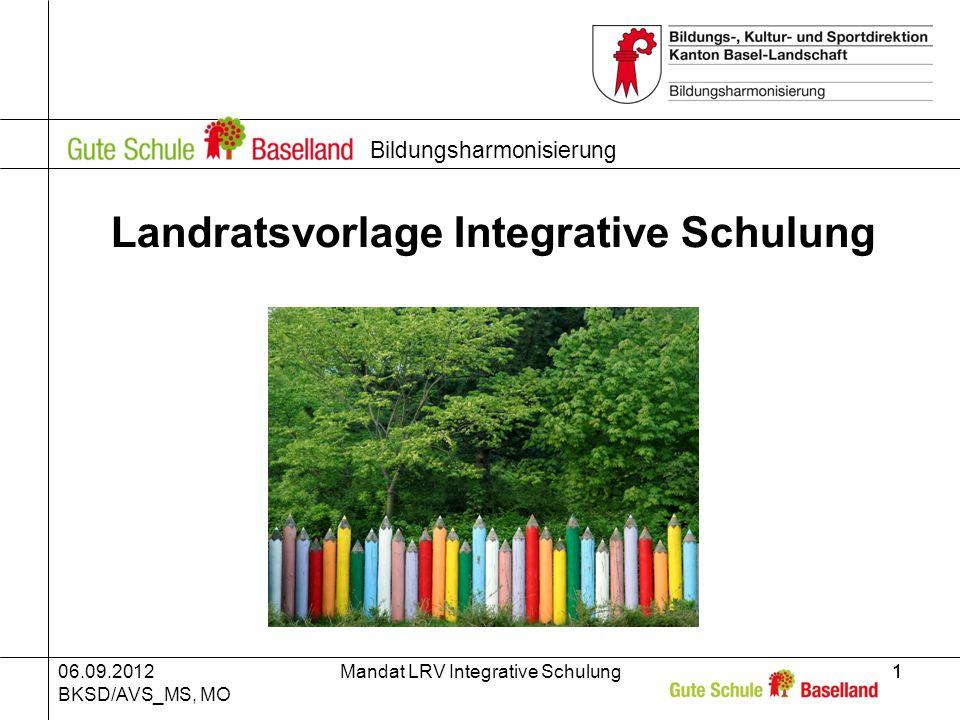 06.09.2012 BKSD/AVS_MS, MO Mandat LRV Integrative Schulung11 Bildungsharmonisierung Landratsvorlage Integrative Schulung