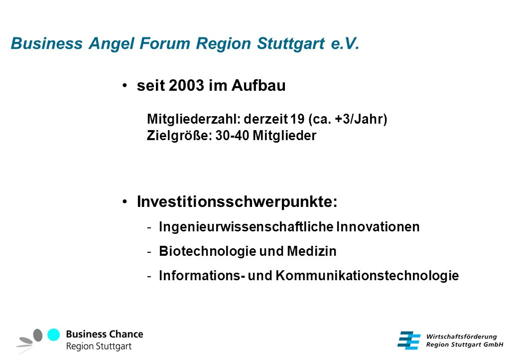 Business Angel Forum Region Stuttgart e.V. seit 2003 im Aufbau Mitgliederzahl: derzeit 19 (ca. +3/Jahr) Zielgröße: 30-40 Mitglieder Investitionsschwer