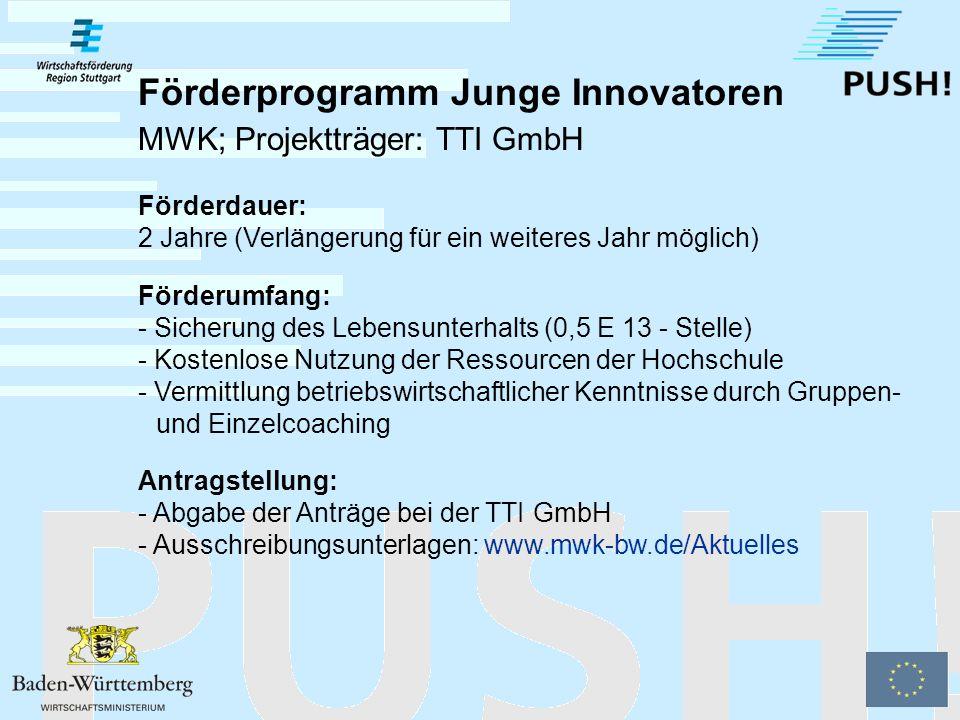 Förderprogramm Junge Innovatoren MWK; Projektträger: TTI GmbH Zielgruppe: - Wissenschaftliche MitarbeiterInnen, die ihre Tätigkeit an der Hochschule nicht länger als ein Jahr unterbrochen haben - Frühestens ab Abgabe der Dissertation bei Bewerbern, die promovieren (evtl.