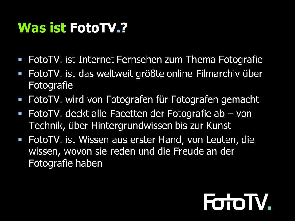 Was ist FotoTV.? FotoTV. ist Internet Fernsehen zum Thema Fotografie FotoTV. ist das weltweit größte online Filmarchiv über Fotografie FotoTV. wird vo