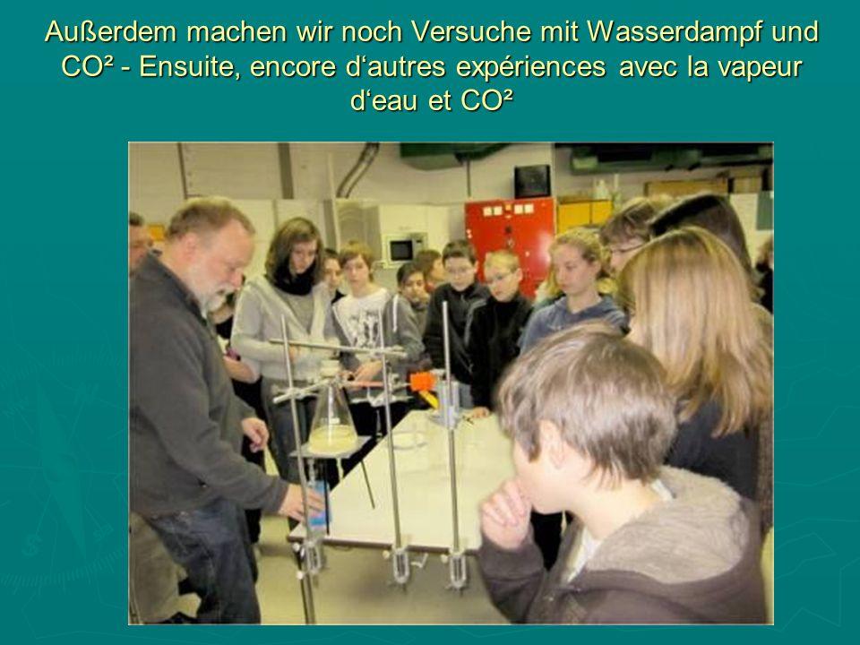 Außerdem machen wir noch Versuche mit Wasserdampf und CO² - Ensuite, encore dautres expériences avec la vapeur deau et CO²