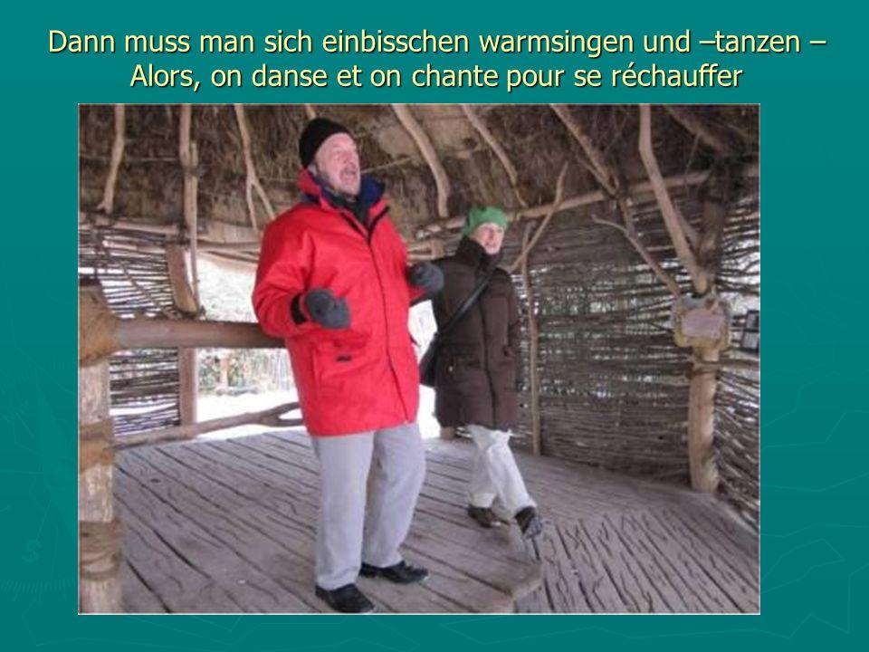 Dann muss man sich einbisschen warmsingen und –tanzen – Alors, on danse et on chante pour se réchauffer