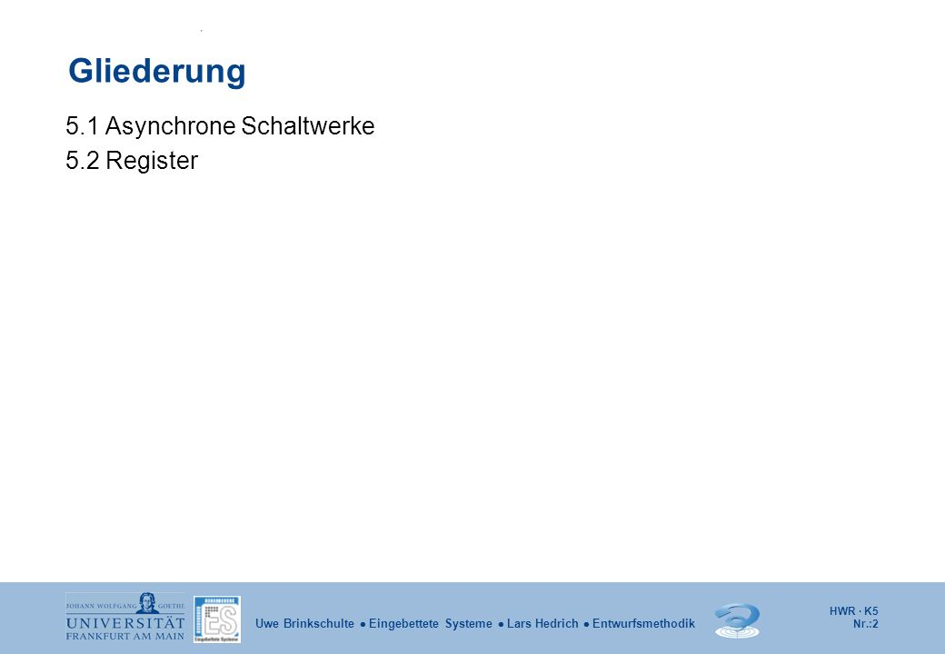 HWR · K5 Nr.:2 Uwe Brinkschulte Eingebettete Systeme Lars Hedrich Entwurfsmethodik Gliederung 5.1 Asynchrone Schaltwerke 5.2 Register