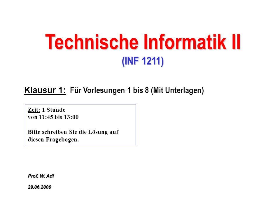 Klausur 1: Für Vorlesungen 1 bis 8 (Mit Unterlagen) Technische Informatik II (INF 1211) Prof. W. Adi 29.06.2006 Zeit: 1 Stunde von 11:45 bis 13:00 Bit
