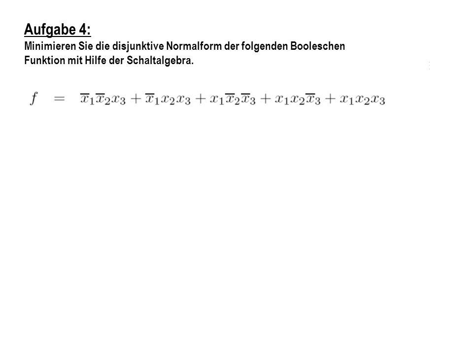 Aufgabe 4: Minimieren Sie die disjunktive Normalform der folgenden Booleschen Funktion mit Hilfe der Schaltalgebra.