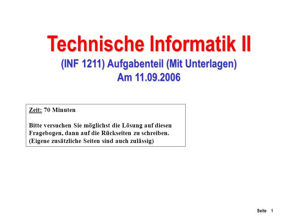 Seite 1 Technische Informatik II (INF 1211) Aufgabenteil (Mit Unterlagen) Am 11.09.2006 Zeit: 70 Minuten Bitte versuchen Sie möglichst die Lösung auf diesen Fragebogen, dann auf die Rückseiten zu schreiben.