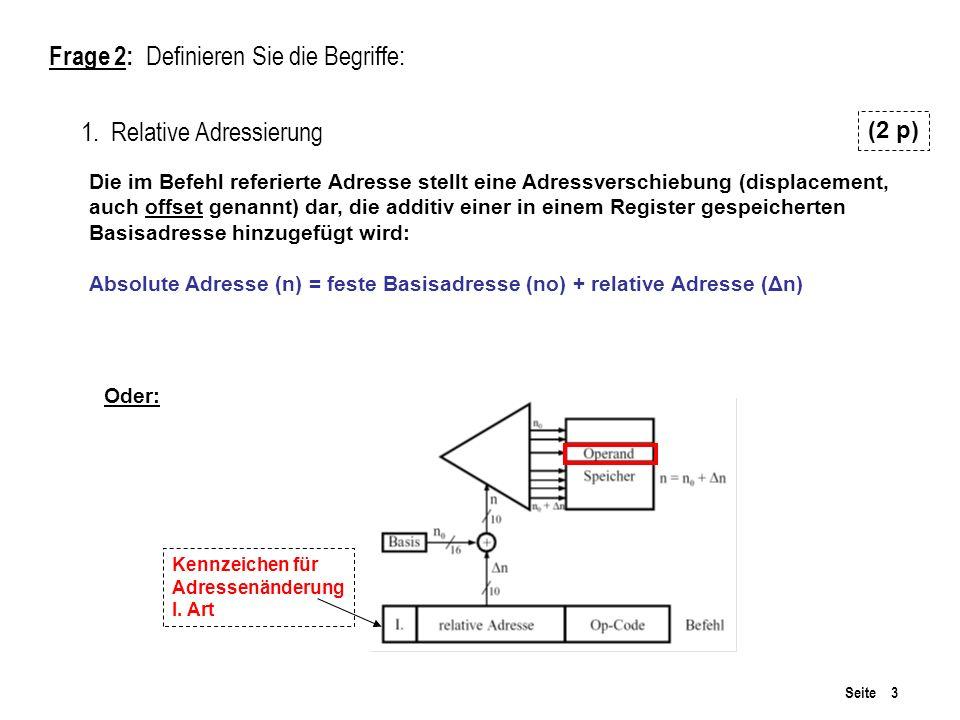 Seite 3 Frage 2: Definieren Sie die Begriffe: 1. Relative Adressierung (2 p) Die im Befehl referierte Adresse stellt eine Adressverschiebung (displace