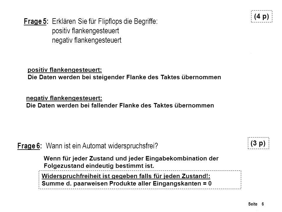 Seite 6 Frage 6: Wann ist ein Automat widerspruchsfrei? (3 p) Frage 5: Erklären Sie für Flipflops die Begriffe: positiv flankengesteuert negativ flank