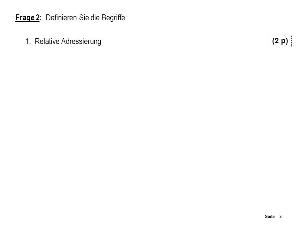 Seite 3 Frage 2: Definieren Sie die Begriffe: 1. Relative Adressierung (2 p)