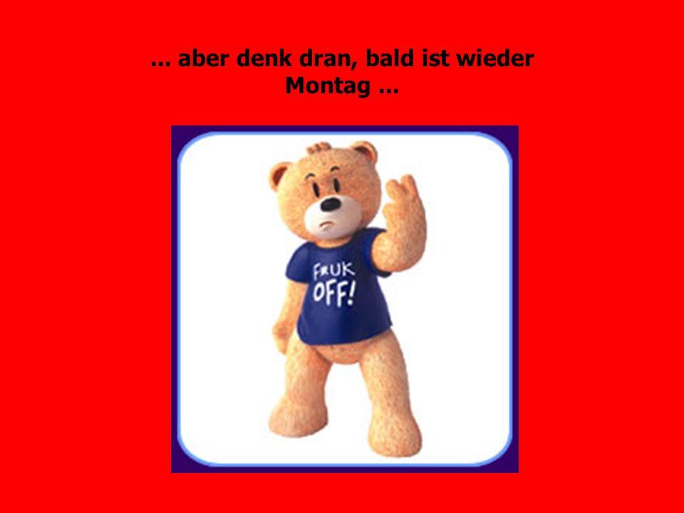 ... aber denk dran, bald ist wieder Montag...