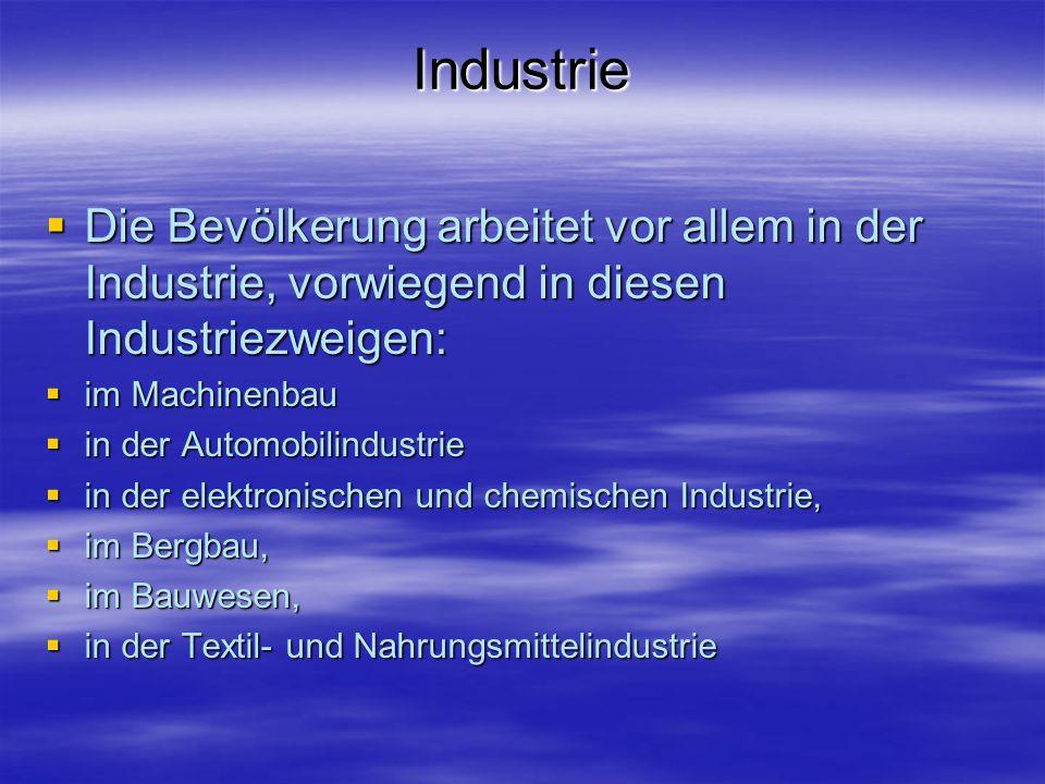 Industrie Die Bevölkerung arbeitet vor allem in der Industrie, vorwiegend in diesen Industriezweigen: Die Bevölkerung arbeitet vor allem in der Industrie, vorwiegend in diesen Industriezweigen: im Machinenbau im Machinenbau in der Automobilindustrie in der Automobilindustrie in der elektronischen und chemischen Industrie, in der elektronischen und chemischen Industrie, im Bergbau, im Bergbau, im Bauwesen, im Bauwesen, in der Textil- und Nahrungsmittelindustrie in der Textil- und Nahrungsmittelindustrie