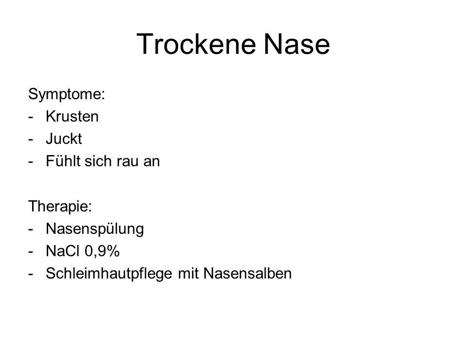 Trockene Nase Symptome: -Krusten -Juckt -Fühlt sich rau an Therapie: -Nasenspülung -NaCl 0,9% -Schleimhautpflege mit Nasensalben