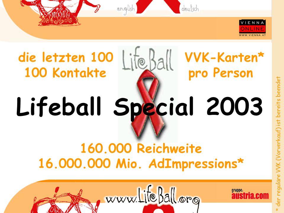 die letzten 100 VVK-Karten* 100 Kontakte pro Person 160.000 Reichweite 16.000.000 Mio. AdImpressions* Lifeball Special 2003 * der reguläre VVK (Vorver