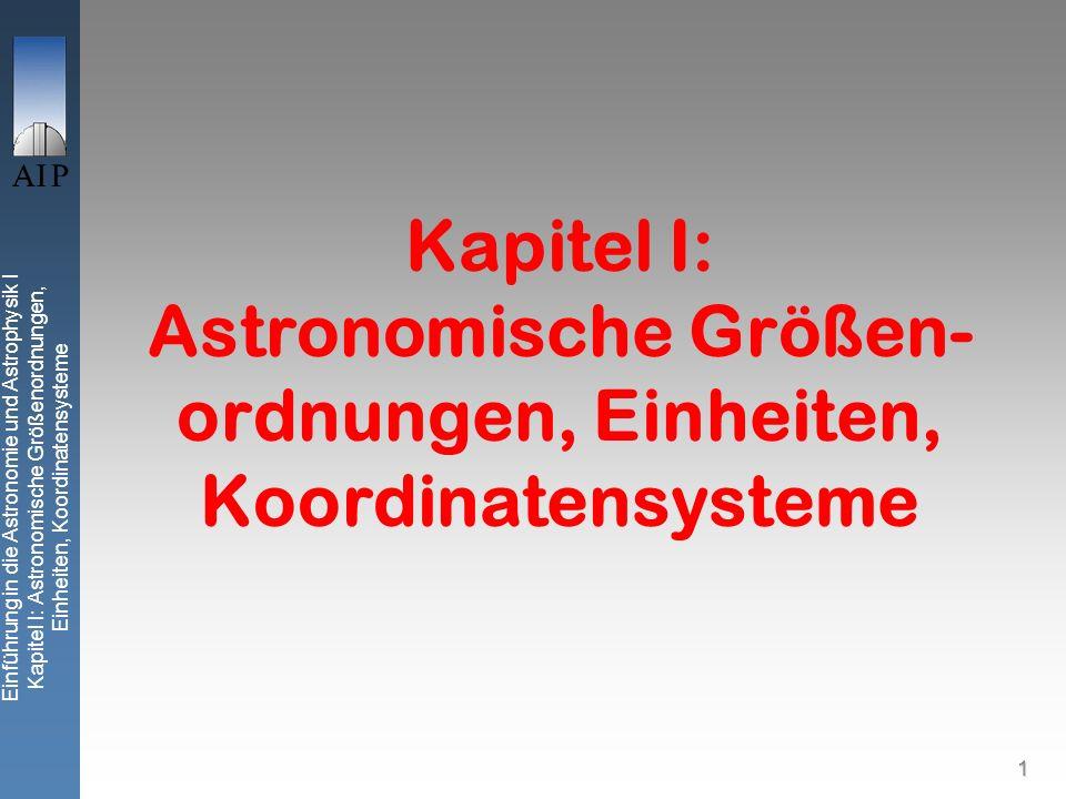Einführung in die Astronomie und Astrophysik I Kapitel I: Astronomische Größenordnungen, Einheiten, Koordinatensysteme 1 Kapitel I: Astronomische Größen- ordnungen, Einheiten, Koordinatensysteme