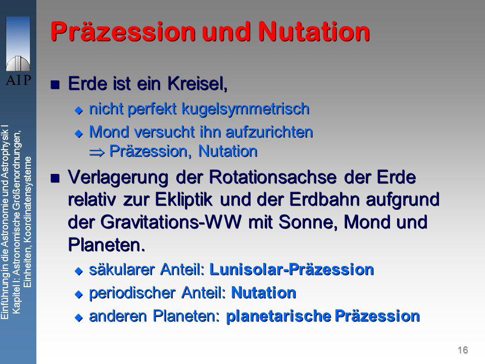 16 Präzession und Nutation Erde ist ein Kreisel, nicht perfekt kugelsymmetrisch Mond versucht ihn aufzurichten Präzession, Nutation Verlagerung der Rotationsachse der Erde relativ zur Ekliptik und der Erdbahn aufgrund der Gravitations-WW mit Sonne, Mond und Planeten.