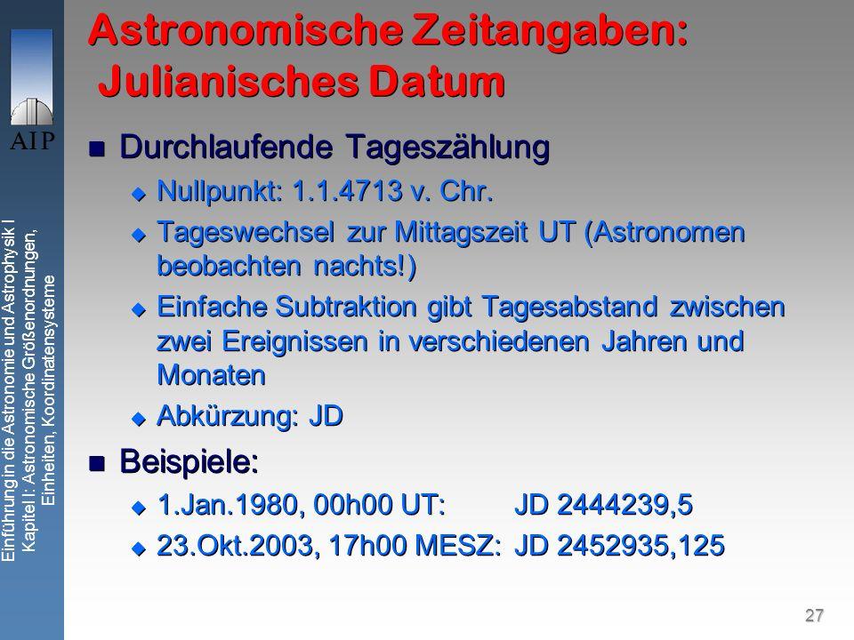 27 Einführung in die Astronomie und Astrophysik I Kapitel I: Astronomische Größenordnungen, Einheiten, Koordinatensysteme Astronomische Zeitangaben: Julianisches Datum Durchlaufende Tageszählung Nullpunkt: 1.1.4713 v.