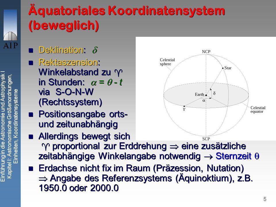 5 Einführung in die Astronomie und Astrophysik I Kapitel I: Astronomische Größenordnungen, Einheiten, Koordinatensysteme Äquatoriales Koordinatensystem (beweglich) Deklination: Rektaszension: Winkelabstand zu in Stunden: = - t via S-O-N-W (Rechtssystem) Positionsangabe orts- und zeitunabhängig Allerdings bewegt sich proportional zur Erddrehung eine zusätzliche zeitabhängige Winkelangabe notwendig Sternzeit Erdachse nicht fix im Raum (Präzession, Nutation) Angabe des Referenzsystems (Äquinoktium), z.B.
