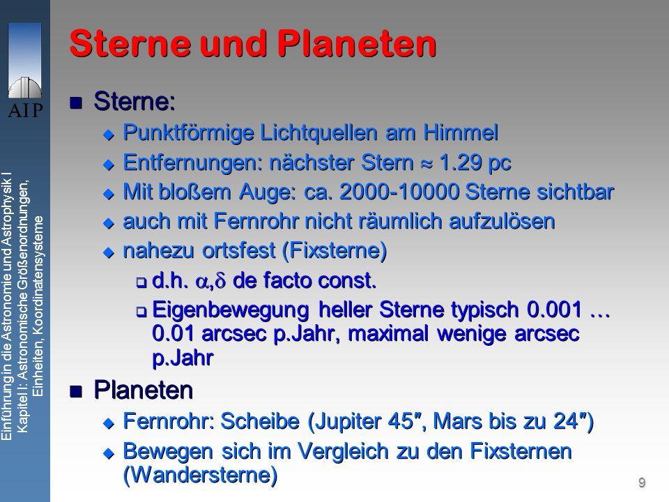 9 Einführung in die Astronomie und Astrophysik I Kapitel I: Astronomische Größenordnungen, Einheiten, Koordinatensysteme Sterne und Planeten Sterne: Punktförmige Lichtquellen am Himmel Entfernungen: nächster Stern 1.29 pc Mit bloßem Auge: ca.