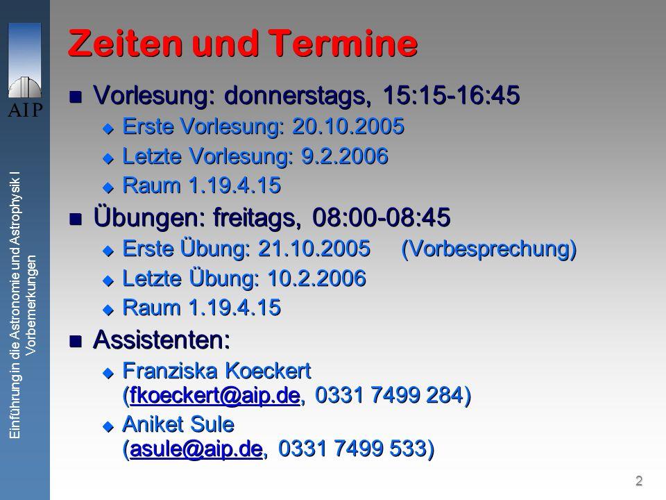 2 Einführung in die Astronomie und Astrophysik I Vorbemerkungen Zeiten und Termine Vorlesung: donnerstags, 15:15-16:45 Erste Vorlesung: 20.10.2005 Letzte Vorlesung: 9.2.2006 Raum 1.19.4.15 Übungen: freitags, 08:00-08:45 Erste Übung: 21.10.2005(Vorbesprechung) Letzte Übung: 10.2.2006 Raum 1.19.4.15 Assistenten: Franziska Koeckert (fkoeckert@aip.de, 0331 7499 284)fkoeckert@aip.de Aniket Sule (asule@aip.de, 0331 7499 533)asule@aip.de Vorlesung: donnerstags, 15:15-16:45 Erste Vorlesung: 20.10.2005 Letzte Vorlesung: 9.2.2006 Raum 1.19.4.15 Übungen: freitags, 08:00-08:45 Erste Übung: 21.10.2005(Vorbesprechung) Letzte Übung: 10.2.2006 Raum 1.19.4.15 Assistenten: Franziska Koeckert (fkoeckert@aip.de, 0331 7499 284)fkoeckert@aip.de Aniket Sule (asule@aip.de, 0331 7499 533)asule@aip.de