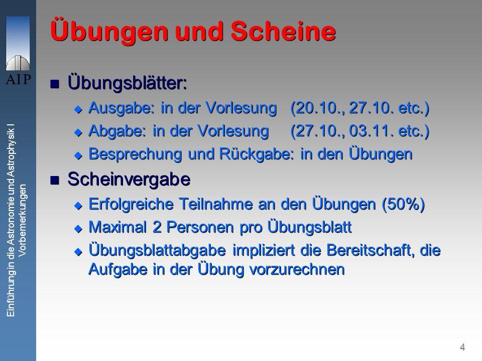 4 Einführung in die Astronomie und Astrophysik I Vorbemerkungen Übungen und Scheine Übungsblätter: Ausgabe: in der Vorlesung (20.10., 27.10.