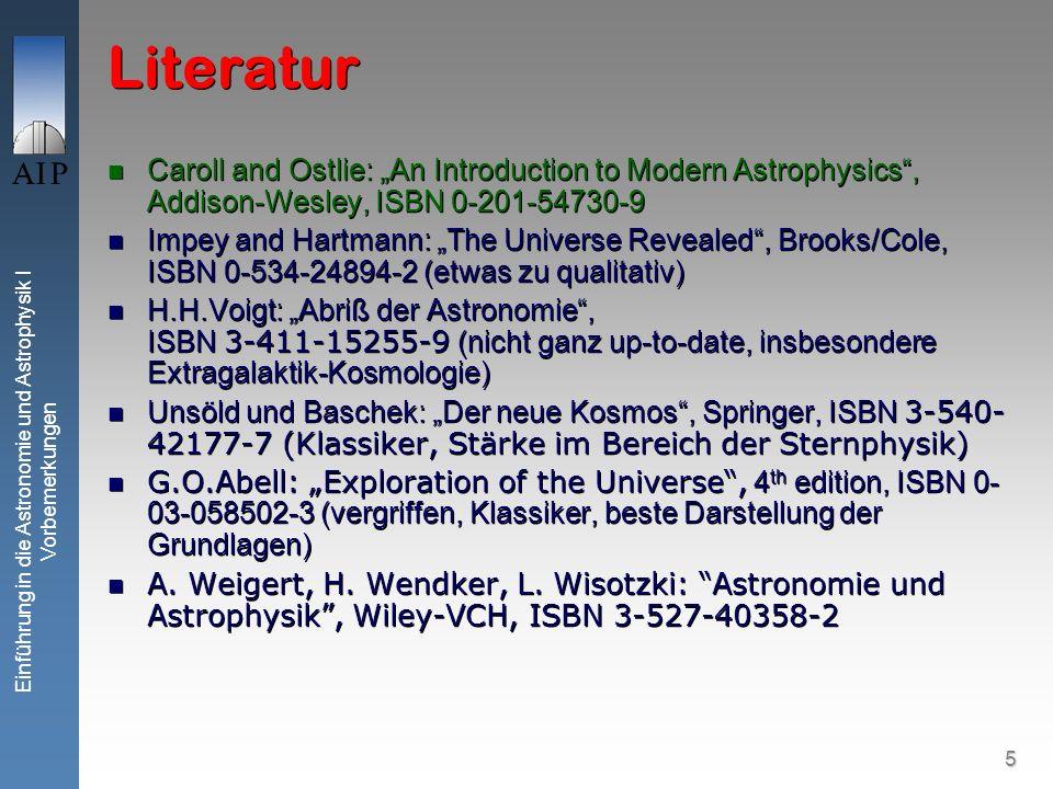 5 Einführung in die Astronomie und Astrophysik I Vorbemerkungen Literatur Caroll and Ostlie: An Introduction to Modern Astrophysics, Addison-Wesley, ISBN 0-201-54730-9 Impey and Hartmann: The Universe Revealed, Brooks/Cole, ISBN 0-534-24894-2 (etwas zu qualitativ) H.H.Voigt: Abriß der Astronomie, ISBN 3-411-15255-9 (nicht ganz up-to-date, insbesondere Extragalaktik-Kosmologie) Unsöld und Baschek: Der neue Kosmos, Springer, ISBN 3-540- 42177-7 (Klassiker, Stärke im Bereich der Sternphysik) G.O.Abell: Exploration of the Universe, 4 th edition, ISBN 0- 03-058502-3 (vergriffen, Klassiker, beste Darstellung der Grundlagen) A.