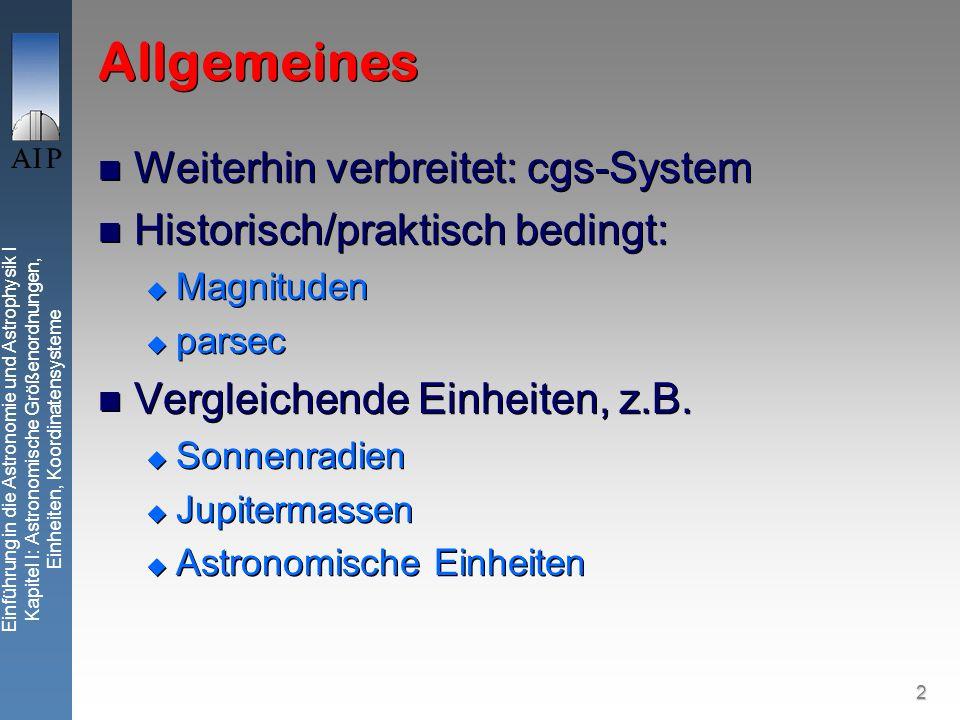 2 Einführung in die Astronomie und Astrophysik I Kapitel I: Astronomische Größenordnungen, Einheiten, Koordinatensysteme Allgemeines Weiterhin verbreitet: cgs-System Historisch/praktisch bedingt: Magnituden parsec Vergleichende Einheiten, z.B.