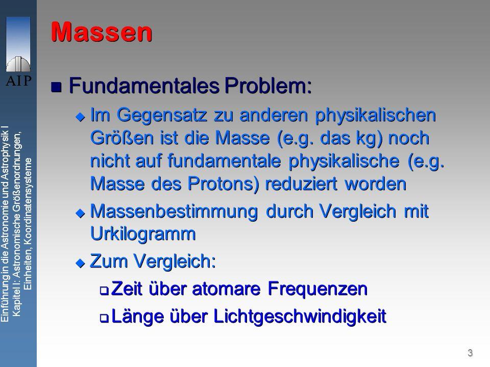 3 Einführung in die Astronomie und Astrophysik I Kapitel I: Astronomische Größenordnungen, Einheiten, Koordinatensysteme Massen Fundamentales Problem: Im Gegensatz zu anderen physikalischen Größen ist die Masse (e.g.