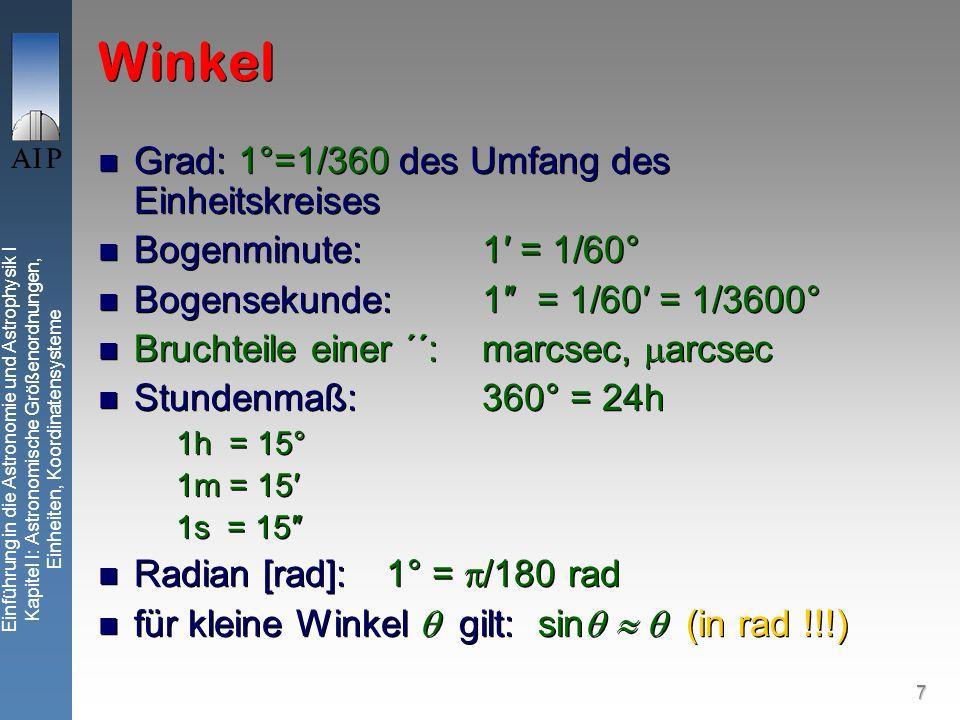 7 Einführung in die Astronomie und Astrophysik I Kapitel I: Astronomische Größenordnungen, Einheiten, Koordinatensysteme Winkel Grad: 1°=1/360 des Umfang des Einheitskreises Bogenminute: 1 = 1/60° Bogensekunde:1 = 1/60 = 1/3600° Bruchteile einer ´´:marcsec, arcsec Stundenmaß: 360° = 24h 1h = 15° 1m = 15 1s = 15 Radian [rad]: 1° = /180 rad für kleine Winkel gilt: sin (in rad !!!) Grad: 1°=1/360 des Umfang des Einheitskreises Bogenminute: 1 = 1/60° Bogensekunde:1 = 1/60 = 1/3600° Bruchteile einer ´´:marcsec, arcsec Stundenmaß: 360° = 24h 1h = 15° 1m = 15 1s = 15 Radian [rad]: 1° = /180 rad für kleine Winkel gilt: sin (in rad !!!)