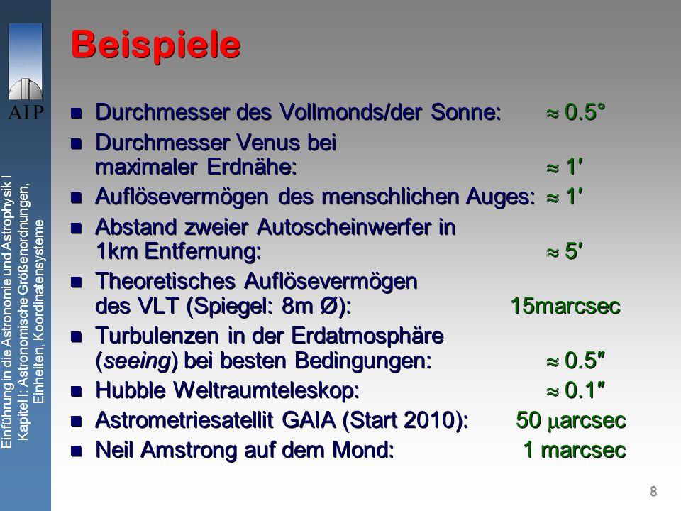 8 Einführung in die Astronomie und Astrophysik I Kapitel I: Astronomische Größenordnungen, Einheiten, Koordinatensysteme Beispiele Durchmesser des Vollmonds/der Sonne: 0.5° Durchmesser Venus bei maximaler Erdnähe: 1 Auflösevermögen des menschlichen Auges: 1 Abstand zweier Autoscheinwerfer in 1km Entfernung: 5 Theoretisches Auflösevermögen des VLT (Spiegel: 8m Ø): 15marcsec Turbulenzen in der Erdatmosphäre (seeing) bei besten Bedingungen: 0.5 Hubble Weltraumteleskop: 0.1 Astrometriesatellit GAIA (Start 2010): 50 arcsec Neil Amstrong auf dem Mond: 1 marcsec Durchmesser des Vollmonds/der Sonne: 0.5° Durchmesser Venus bei maximaler Erdnähe: 1 Auflösevermögen des menschlichen Auges: 1 Abstand zweier Autoscheinwerfer in 1km Entfernung: 5 Theoretisches Auflösevermögen des VLT (Spiegel: 8m Ø): 15marcsec Turbulenzen in der Erdatmosphäre (seeing) bei besten Bedingungen: 0.5 Hubble Weltraumteleskop: 0.1 Astrometriesatellit GAIA (Start 2010): 50 arcsec Neil Amstrong auf dem Mond: 1 marcsec