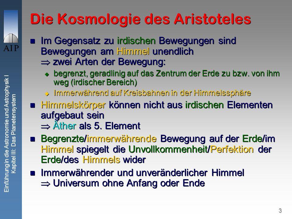 3 Einführung in die Astronomie und Astrophysik I Kapitel III: Das Planetensystem Die Kosmologie des Aristoteles Im Gegensatz zu irdischen Bewegungen sind Bewegungen am Himmel unendlich zwei Arten der Bewegung: begrenzt, geradlinig auf das Zentrum der Erde zu bzw.
