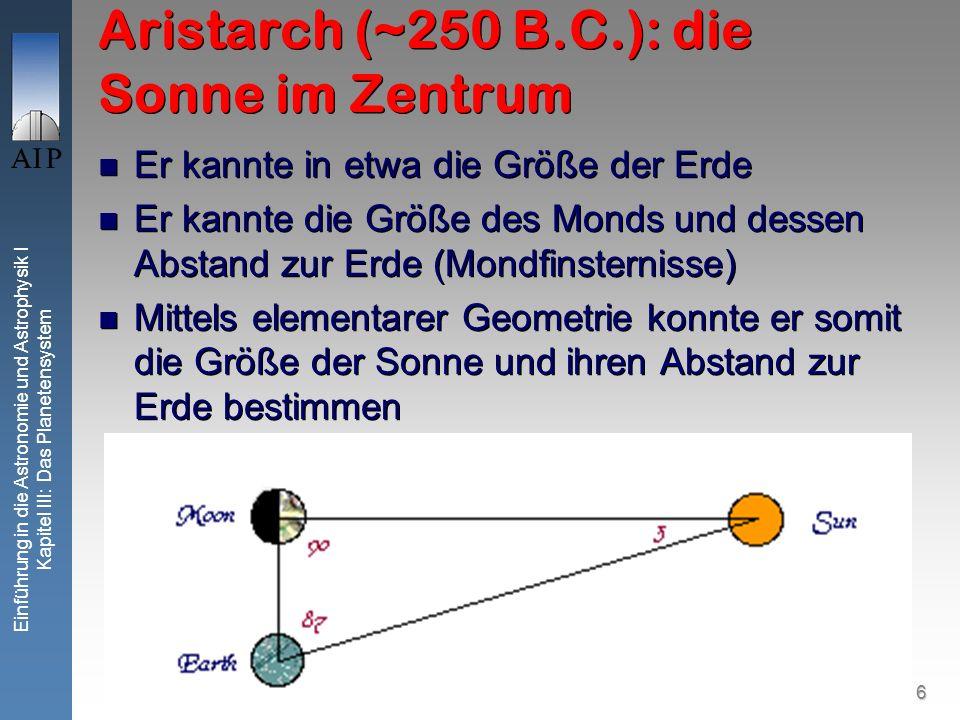 6 Einführung in die Astronomie und Astrophysik I Kapitel III: Das Planetensystem Aristarch (~250 B.C.): die Sonne im Zentrum Er kannte in etwa die Größe der Erde Er kannte die Größe des Monds und dessen Abstand zur Erde (Mondfinsternisse) Mittels elementarer Geometrie konnte er somit die Größe der Sonne und ihren Abstand zur Erde bestimmen Er kannte in etwa die Größe der Erde Er kannte die Größe des Monds und dessen Abstand zur Erde (Mondfinsternisse) Mittels elementarer Geometrie konnte er somit die Größe der Sonne und ihren Abstand zur Erde bestimmen