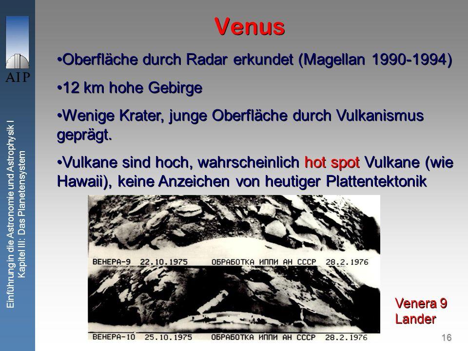 16 Einführung in die Astronomie und Astrophysik I Kapitel III: Das Planetensystem Venus Oberfläche durch Radar erkundet (Magellan 1990-1994) 12 km hohe Gebirge Wenige Krater, junge Oberfläche durch Vulkanismus geprägt.
