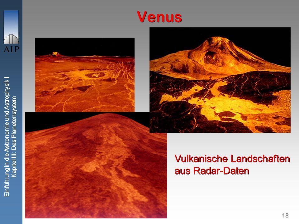 18 Einführung in die Astronomie und Astrophysik I Kapitel III: Das Planetensystem Venus Vulkanische Landschaften aus Radar-Daten Vulkanische Landschaften aus Radar-Daten