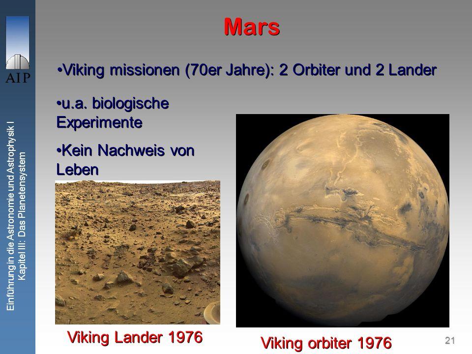 21 Einführung in die Astronomie und Astrophysik I Kapitel III: Das Planetensystem Mars Viking missionen (70er Jahre): 2 Orbiter und 2 Lander Viking orbiter 1976 Viking Lander 1976 u.a.