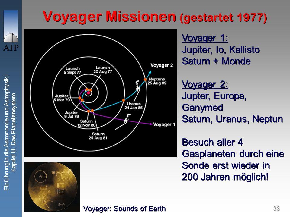 33 Einführung in die Astronomie und Astrophysik I Kapitel III: Das Planetensystem Voyager Missionen (gestartet 1977) Voyager 1: Jupiter, Io, Kallisto Saturn + Monde Voyager 2: Jupter, Europa, Ganymed Saturn, Uranus, Neptun Besuch aller 4 Gasplaneten durch eine Sonde erst wieder in 200 Jahren möglich.