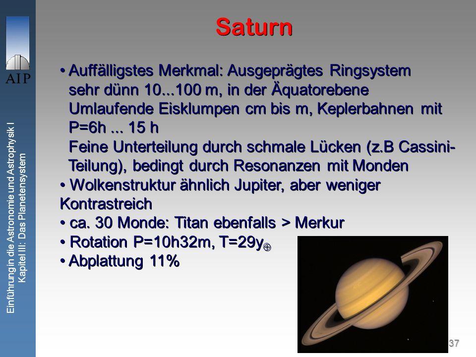 37 Einführung in die Astronomie und Astrophysik I Kapitel III: Das Planetensystem Saturn Auffälligstes Merkmal: Ausgeprägtes Ringsystem sehr dünn 10...100 m, in der Äquatorebene Umlaufende Eisklumpen cm bis m, Keplerbahnen mit P=6h...